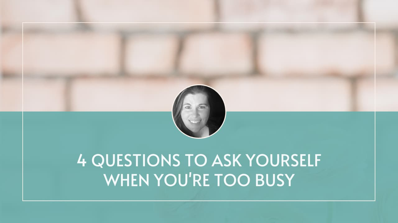 4 Questions to Ask Yourself When You're Too Busy