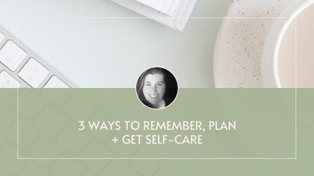 3 Ways to Plan, Remember & Get Self-Care