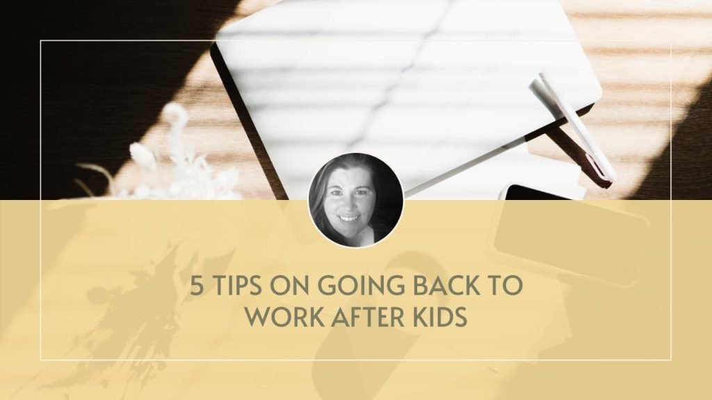 5 tips on going back to work after kids